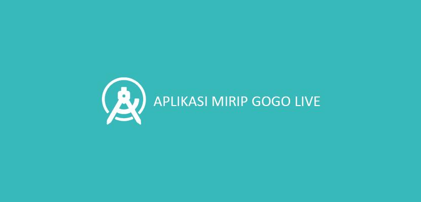 Aplikasi Mirip Gogo Live