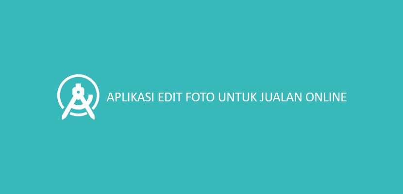 Aplikasi Edit Foto Untuk Jualan Online